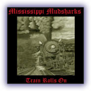 Mississippi Mudsharks – Train Rolls On